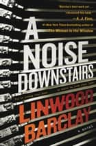 A Noise Downstairs - A Novel eBook by Linwood Barclay