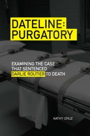Dateline Purgatory - Examining the Case that Sentenced Darlie Routier to Death ebook by Kathy Cruz