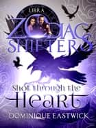 Shot Through the Heart - A Zodiac Shifters Paranormal Romance: Libra ebook by Dominique Eastwick, Zodiac Shifters