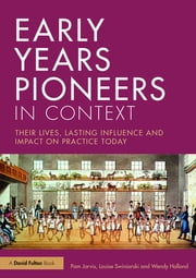 Early Years Pioneers in Context - Their lives, lasting influence and impact on practice today ebook by Pam Jarvis,Louise Swiniarski,Wendy Holland