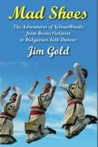 Mad Shoes - The Adventures of Sylvan Woods: From Bronx Violinist to Bulgarian Folk Dancer ebook by Jim Gold