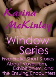 The Window Series: Five Erotic Short Stories about Voyeurism, Exhibitionism, and the Ensuing Encounters ebook by Karina McKinley