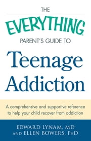 The Everything Parent's Guide to Teenage Addiction - A Comprehensive and Supportive Reference to Help Your Child Recover from Addiction ebook by Edward Lynam,Ellen Bowers