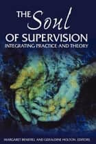 The Soul of Supervision - Integrating Practice and Theory ebook by Margaret Benefiel