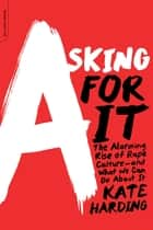 Asking for It - The Alarming Rise of Rape Culture--and What We Can Do about It ebook by Kate Harding