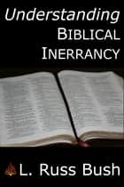 Understanding Biblical Inerrancy ebook by L. Russ Bush III