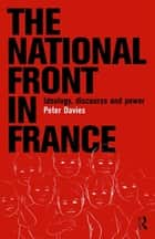The National Front in France - Ideology, Discourse and Power ebook by Peter Davies