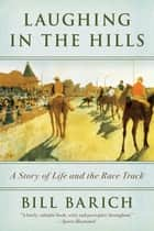 Laughing in the Hills - A Season at the Racetrack ebook by Bill Barich