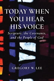 Today When You Hear His Voice - Scripture, the Covenants, and the People of God ebook by Gregory W. Lee
