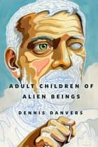 Adult Children of Alien Beings - A Tor.Com Original ebook by Dennis Danvers