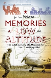 Memories at Low Altitude - The Autobiography of a Mozambican Security Chief ebook by Jacinto Veloso