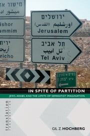 In Spite of Partition: Jews, Arabs, and the Limits of Separatist Imagination: Jews, Arabs, and the Limits of Separatist Imagination ebook by Hochberg, Gil Z.