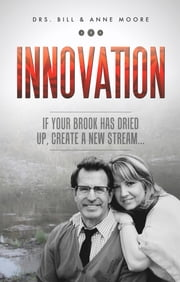 Innovation - If Your Brook Has Dried Up, Create a New Stream ebook by Moore,Dr. Bill,Moore,Dr. Anne