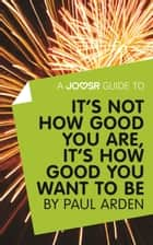 Ebook A Joosr Guide to... It's Not How Good You Are, It's How Good You Want to Be by Paul Arden di Joosr