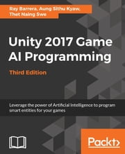 Unity 2017 Game AI Programming - Third Edition - Leverage the power of Artificial Intelligence to program smart entities for your games, 3rd Edition ebook by Raymundo Barrera