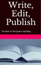 Write, Edit, Publish: The Best of The Jessica Dall Blog ebook by Jessica Dall