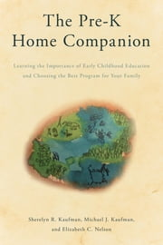 The Pre-K Home Companion - Learning the Importance of Early Childhood Education and Choosing the Best Program for Your Family ebook by Sherelyn R. Kaufman,Michael J. Kaufman,Elizabeth C. Nelson