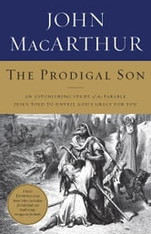 The Prodigal Son - An Astonishing Study of the Parable Jesus Told to Unveil God's Grace for You ebook by John MacArthur