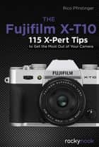 The Fujifilm X-T10 - 115 X-Pert Tips to Get the Most Out of Your Camera eBook by Rico Pfirstinger