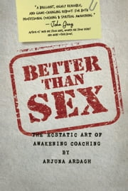 Better than Sex - The Ecstatic Art of Awakening Coaching ebook by Arjuna Ardagh