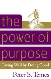 The Power of Purpose - Living Well by Doing Good ebook by Peter S. Temes