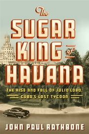 The Sugar King of Havana - The Rise and Fall of Julio Lobo, Cuba's Last Tycoon ebook by John Paul Rathbone