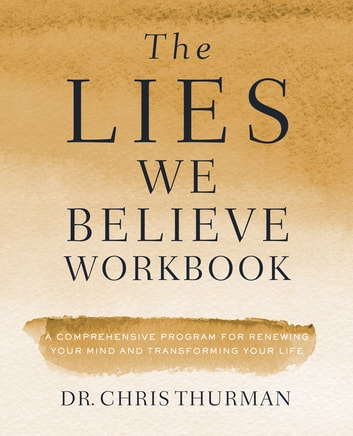 The Lies We Believe Workbook - A Comprehensive Program for Renewing Your Mind and Transforming Your Life ebook by Dr. Chris Thurman