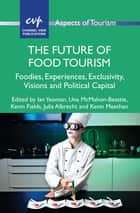 The Future of Food Tourism - Foodies, Experiences, Exclusivity, Visions and Political Capital ebook by Ian Yeoman, Una McMahon-Beattie, Kevin Fields,...