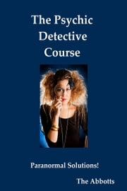 The Psychic Detective Course: Paranormal Solutions! ebook by The Abbotts