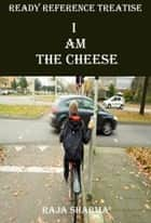 Ready Reference Treatise: I Am the Cheese ebook by Raja Sharma