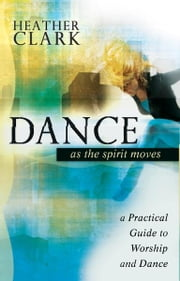 Dance As the Spirit Moves: A Practical to Worship and Dance ebook by Heather Clark