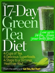 The 17-Day Green Tea Diet - 4 Cups of Tea. 4 Delicious Superfoods, 4 Steps to a Slimmer, Healthier You! ebook by Editors of Eat This, Not That