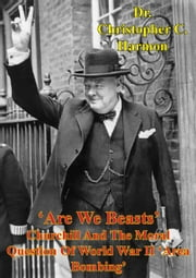 'Are We Beasts' Churchill And The Moral Question Of World War II 'Area Bombing' ebook by Dr. Christopher C. Harmon