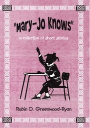 """Mary-Jo Knows"" - a collection of short stories ebook by Robin D. Greenwood-Ryan"