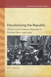 Decolonizing the Republic: African and Caribbean Migrants in Postwar Paris, 1946–1974 ebook by Félix F. Germain