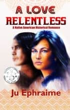 A Love Relentless ebook by Ju Ephraime