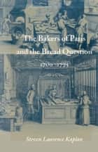 The Bakers of Paris and the Bread Question, 1700-1775 ebook by Steven Laurence Kaplan