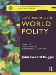 Constructing the World Polity - Essays on International Institutionalisation ebook by John Gerard Ruggie