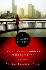 A Tiger's Heart - The Story of a Modern Chinese Woman ebook by Aisling Juanjuan Shen