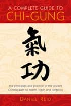A Complete Guide to Chi-Gung - The Principles and Practice of the Ancient Chinese Path to Health, Vigor, andLongevity ebook by Daniel Reid