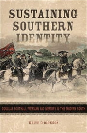 Sustaining Southern Identity: Douglas Southall Freeman and Memory in the Modern South ebook by Dickson, Keith D.