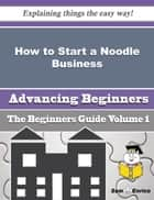 How to Start a Noodle Business (Beginners Guide) - How to Start a Noodle Business (Beginners Guide) ebook by Trula Mansfield