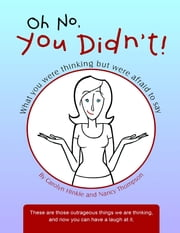 Oh No, You Didn't!: What You Were Thinking But Were Afraid to Say ebook by Carolyn Hinkle,Nancy Thompson