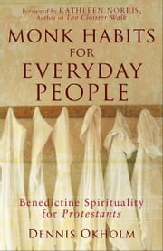 Monk Habits for Everyday People - Benedictine Spirituality for Protestants ebook by Dennis L. Okholm,Kathleen Norris