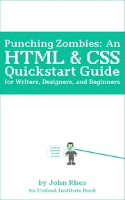 Punching Zombies - A Free HTML & CSS Quickstart Guide for Writers, Designers, and Beginners ebook by John Rhea