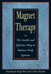Magnet Therapy - The Gentle and Effective Way to Balance Body Systems ebook by Ghanshyam Singh Birla,Colette Hemlin