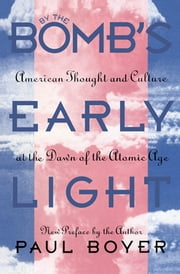 By the Bomb's Early Light - American Thought and Culture At the Dawn of the Atomic Age ebook by Paul Boyer