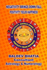 Negativity Brings Downfall -Positivity Yields Happiness ebook by Baldev Bhatia
