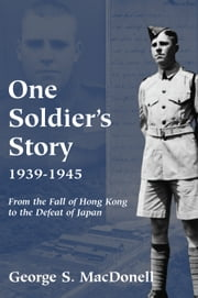 One Soldier's Story: 1939-1945 - From the Fall of Hong Kong to the Defeat of Japan ebook by George S. MacDonell
