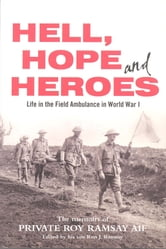 Hell Hope and Heroes - Life in the Field Ambulance in World War 1 ebook by Roy Ramsay